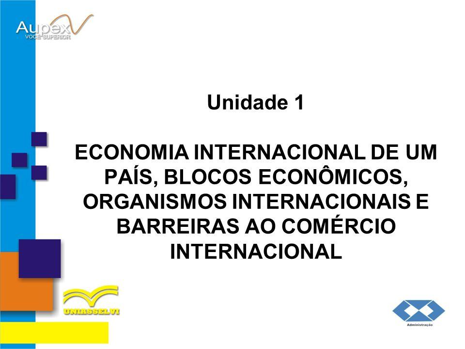 Unidade 1 ECONOMIA INTERNACIONAL DE UM PAÍS, BLOCOS ECONÔMICOS, ORGANISMOS INTERNACIONAIS E BARREIRAS AO COMÉRCIO INTERNACIONAL
