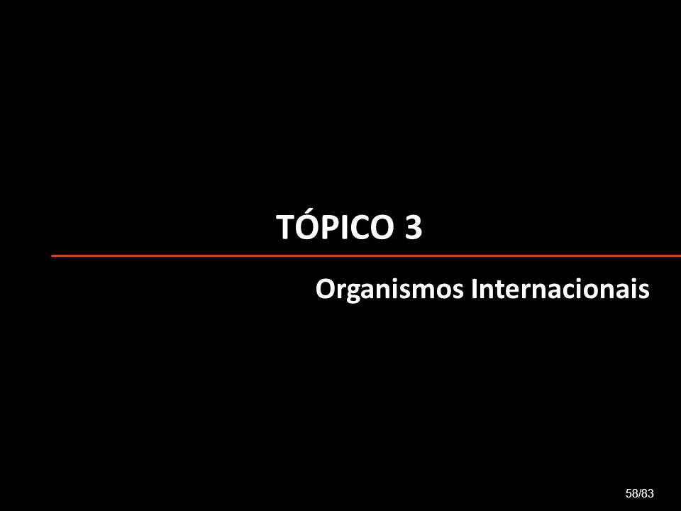 TÓPICO 3 Organismos Internacionais 58/83
