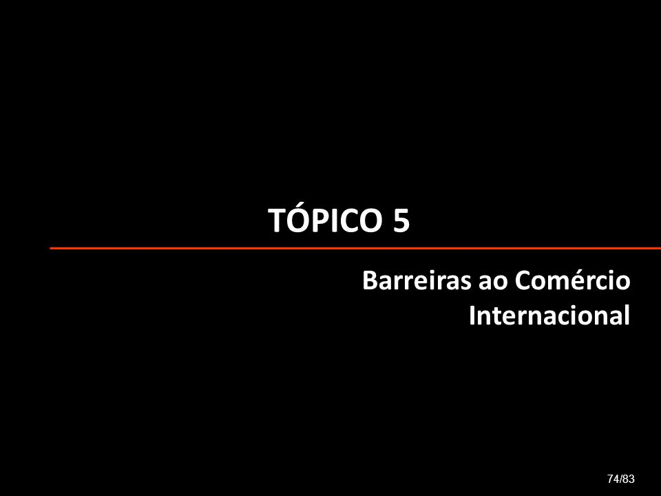 TÓPICO 5 Barreiras ao Comércio Internacional 74/83