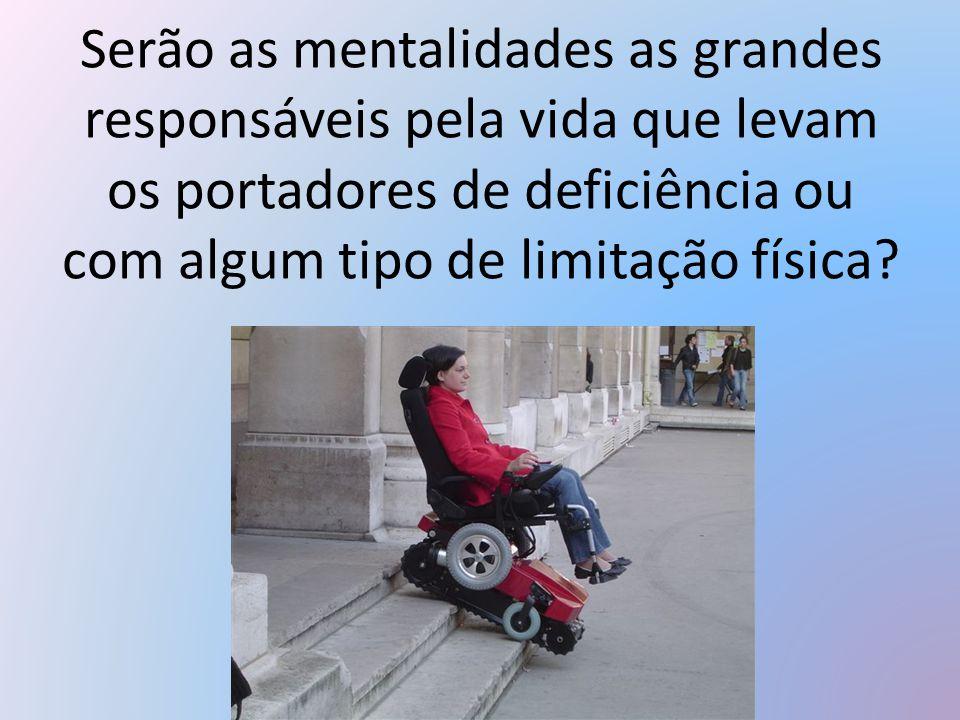 Serão as mentalidades as grandes responsáveis pela vida que levam os portadores de deficiência ou com algum tipo de limitação física