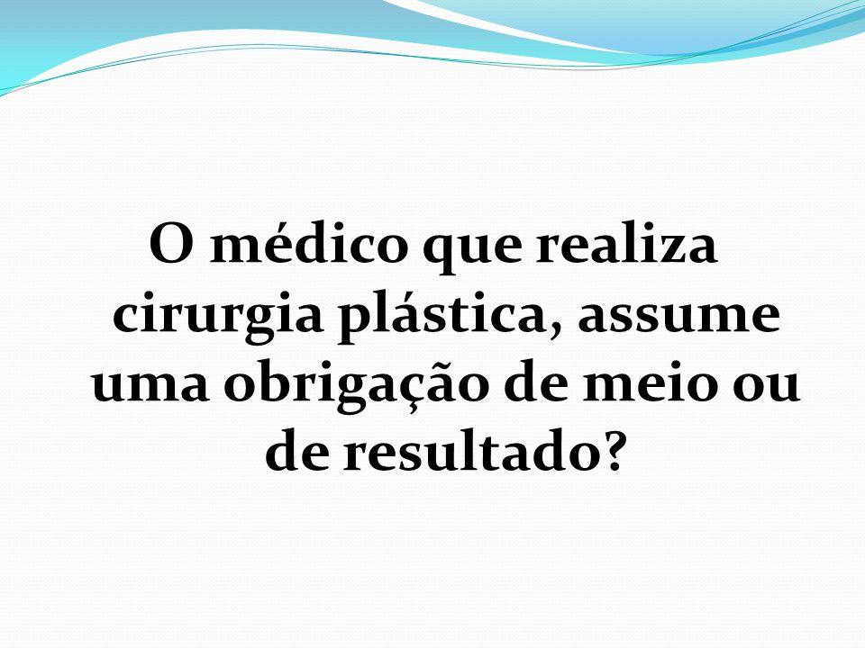 O médico que realiza cirurgia plástica, assume uma obrigação de meio ou de resultado