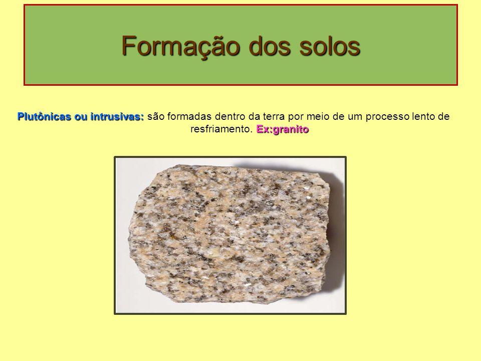 Formação dos solos Plutônicas ou intrusivas: são formadas dentro da terra por meio de um processo lento de resfriamento.