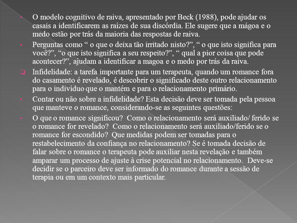 O modelo cognitivo de raiva, apresentado por Beck (1988), pode ajudar os casais a identificarem as raízes de sua discórdia. Ele sugere que a mágoa e o medo estão por trás da maioria das respostas de raiva.