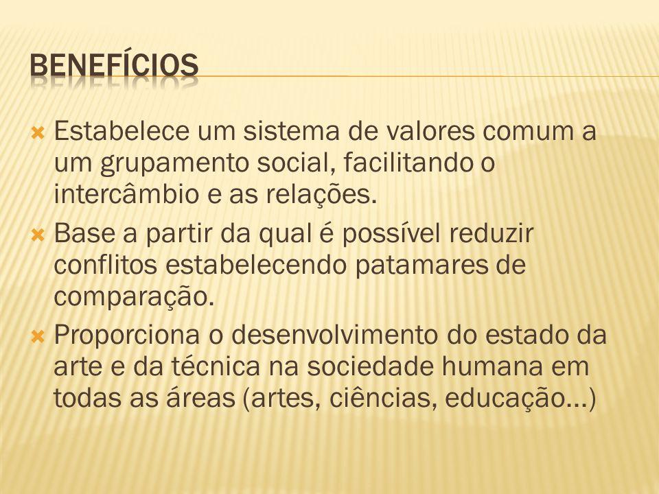 Benefícios Estabelece um sistema de valores comum a um grupamento social, facilitando o intercâmbio e as relações.