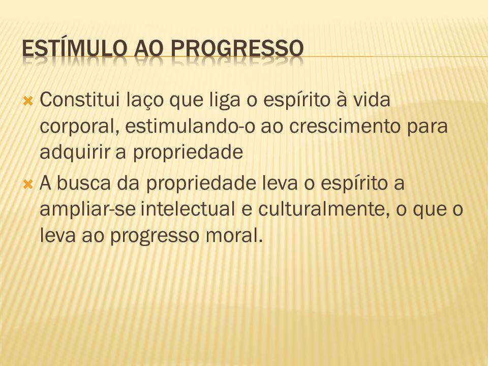 Estímulo ao progresso Constitui laço que liga o espírito à vida corporal, estimulando-o ao crescimento para adquirir a propriedade.