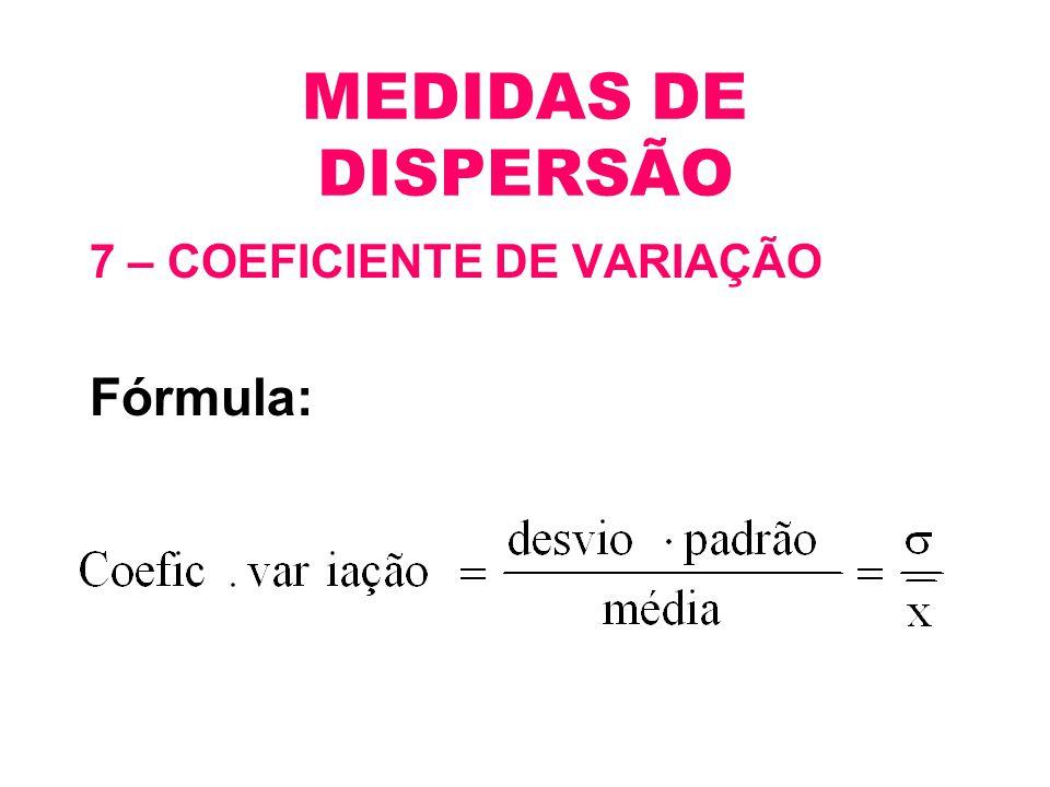 MEDIDAS DE DISPERSÃO 7 – COEFICIENTE DE VARIAÇÃO Fórmula: