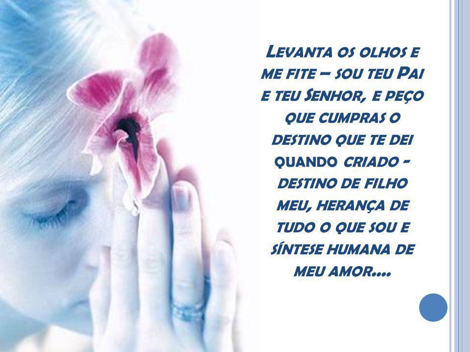 Levanta os olhos e me fite – sou teu Pai e teu Senhor, e peço que cumpras o destino que te dei quando criado - destino de filho meu, herança de tudo o que sou e síntese humana de meu amor....