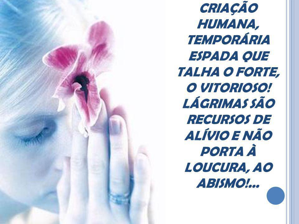 A DOR É CRIAÇÃO HUMANA, TEMPORÁRIA ESPADA QUE TALHA O FORTE, O VITORIOSO.