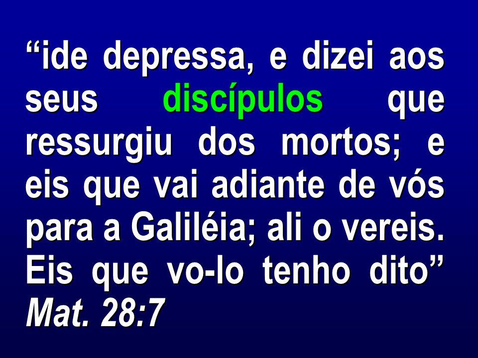 ide depressa, e dizei aos seus discípulos que ressurgiu dos mortos; e eis que vai adiante de vós para a Galiléia; ali o vereis. Eis que vo-lo tenho dito Mat. 28:7