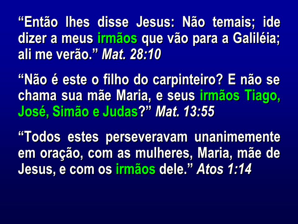 Então lhes disse Jesus: Não temais; ide dizer a meus irmãos que vão para a Galiléia; ali me verão. Mat. 28:10
