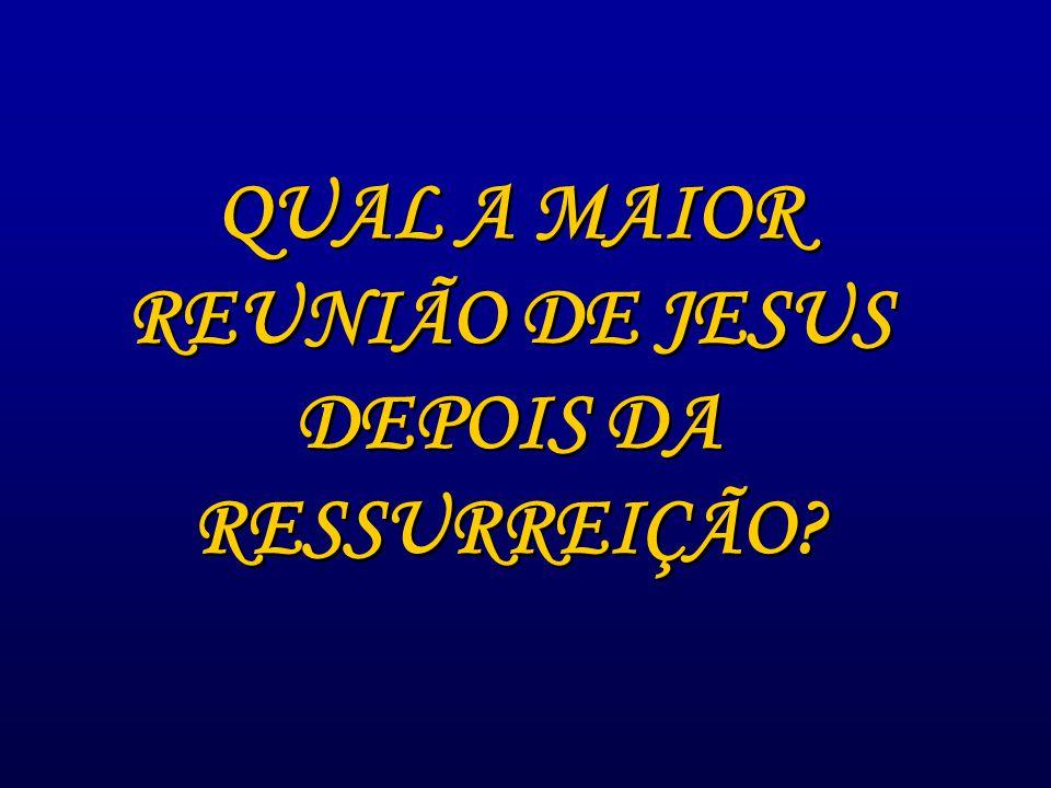 QUAL A MAIOR REUNIÃO DE JESUS DEPOIS DA RESSURREIÇÃO