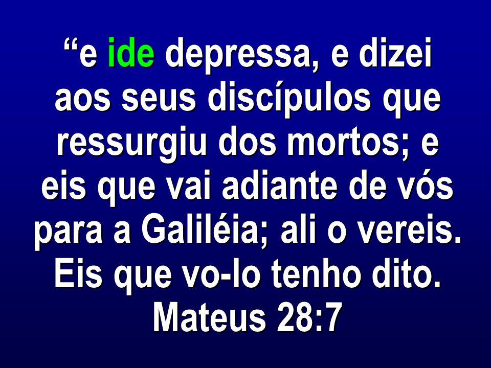 e ide depressa, e dizei aos seus discípulos que ressurgiu dos mortos; e eis que vai adiante de vós para a Galiléia; ali o vereis.