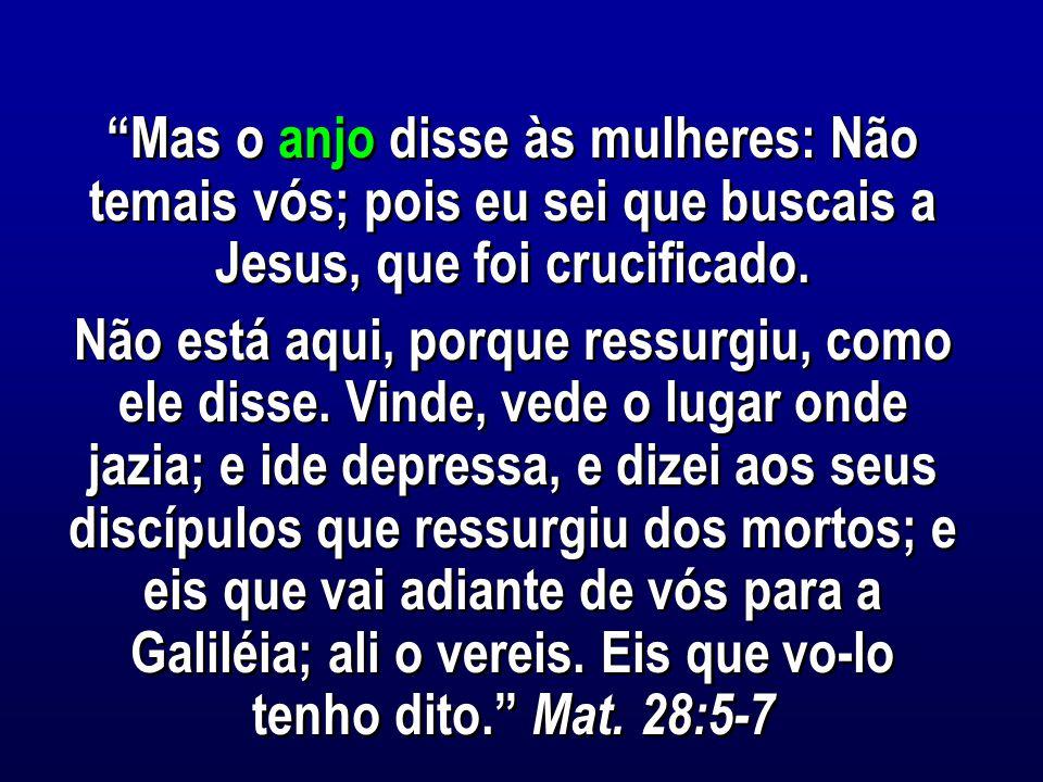 Mas o anjo disse às mulheres: Não temais vós; pois eu sei que buscais a Jesus, que foi crucificado.