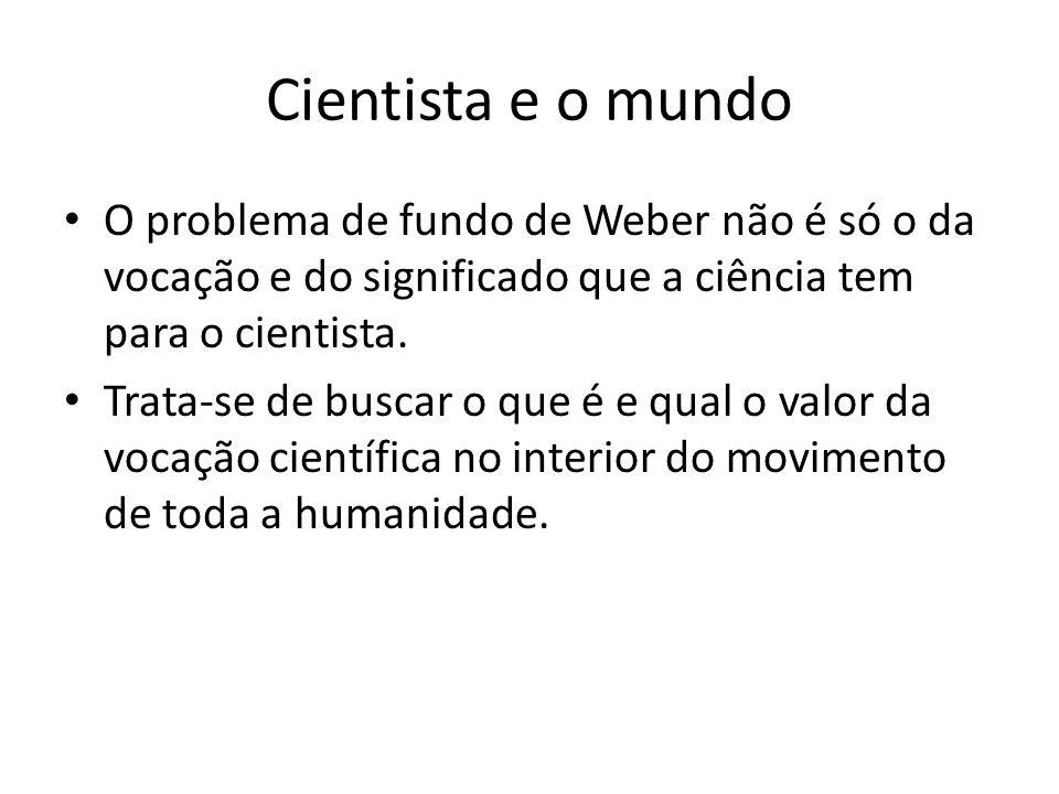 Cientista e o mundo O problema de fundo de Weber não é só o da vocação e do significado que a ciência tem para o cientista.