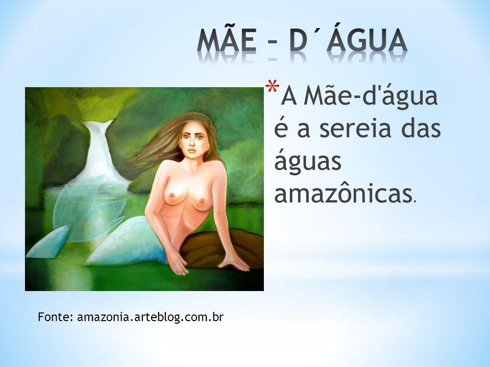 MÃE – D´ÁGUA A Mãe-d água é a sereia das águas amazônicas.