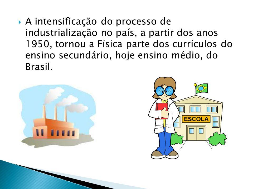 A intensificação do processo de industrialização no país, a partir dos anos 1950, tornou a Física parte dos currículos do ensino secundário, hoje ensino médio, do Brasil.