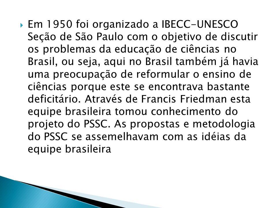 Em 1950 foi organizado a IBECC-UNESCO Seção de São Paulo com o objetivo de discutir os problemas da educação de ciências no Brasil, ou seja, aqui no Brasil também já havia uma preocupação de reformular o ensino de ciências porque este se encontrava bastante deficitário.
