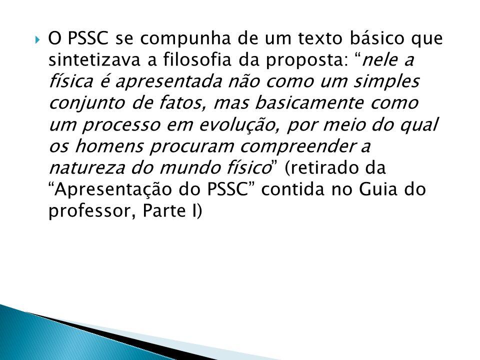 O PSSC se compunha de um texto básico que sintetizava a filosofia da proposta: nele a física é apresentada não como um simples conjunto de fatos, mas basicamente como um processo em evolução, por meio do qual os homens procuram compreender a natureza do mundo físico (retirado da Apresentação do PSSC contida no Guia do professor, Parte I)