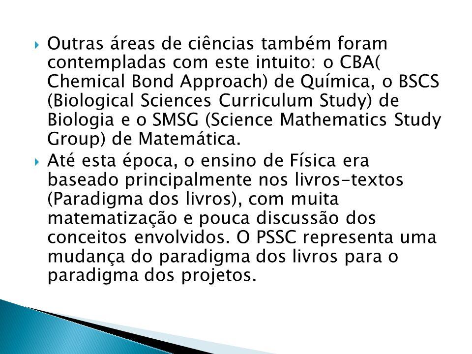 Outras áreas de ciências também foram contempladas com este intuito: o CBA( Chemical Bond Approach) de Química, o BSCS (Biological Sciences Curriculum Study) de Biologia e o SMSG (Science Mathematics Study Group) de Matemática.