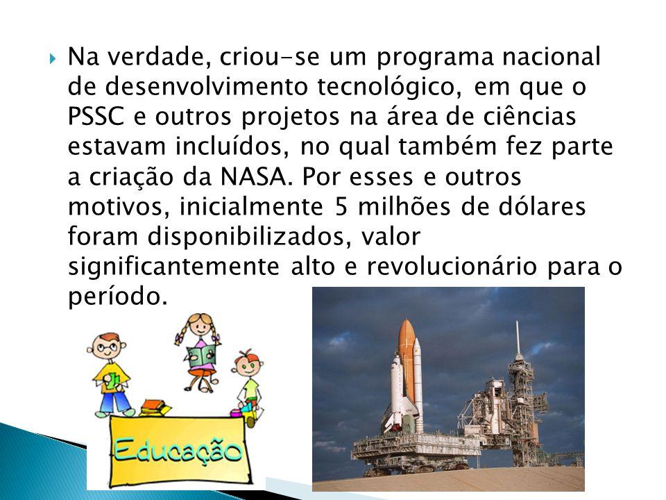 Na verdade, criou-se um programa nacional de desenvolvimento tecnológico, em que o PSSC e outros projetos na área de ciências estavam incluídos, no qual também fez parte a criação da NASA.