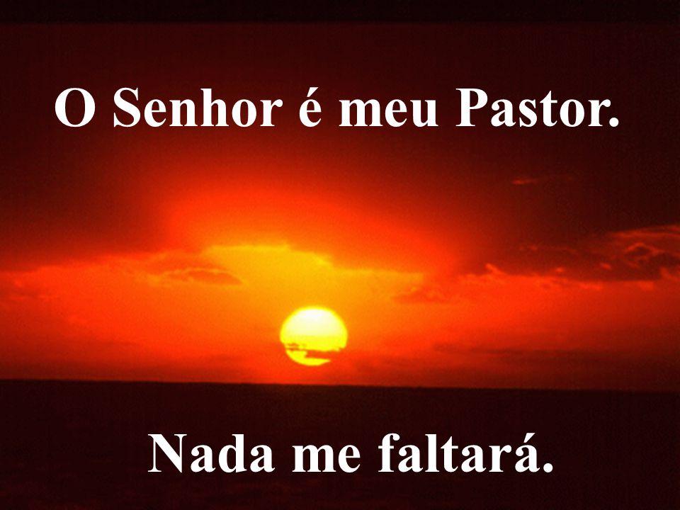 O Senhor é meu Pastor. Nada me faltará.