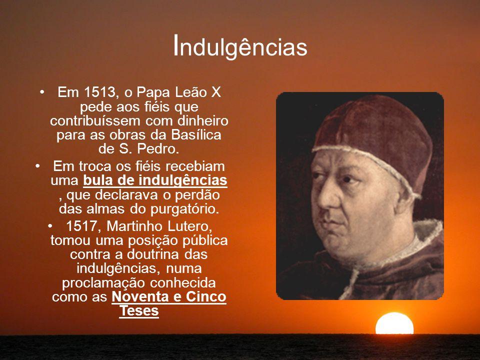 Indulgências Em 1513, o Papa Leão X pede aos fiéis que contribuíssem com dinheiro para as obras da Basílica de S. Pedro.