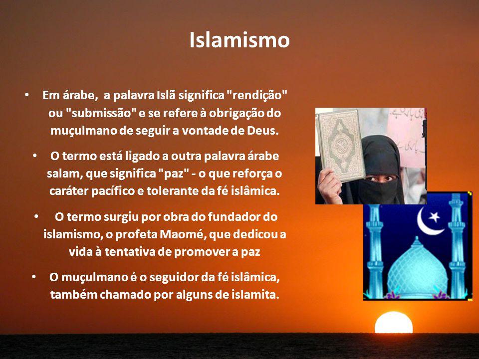 Islamismo Em árabe, a palavra Islã significa rendição ou submissão e se refere à obrigação do muçulmano de seguir a vontade de Deus.
