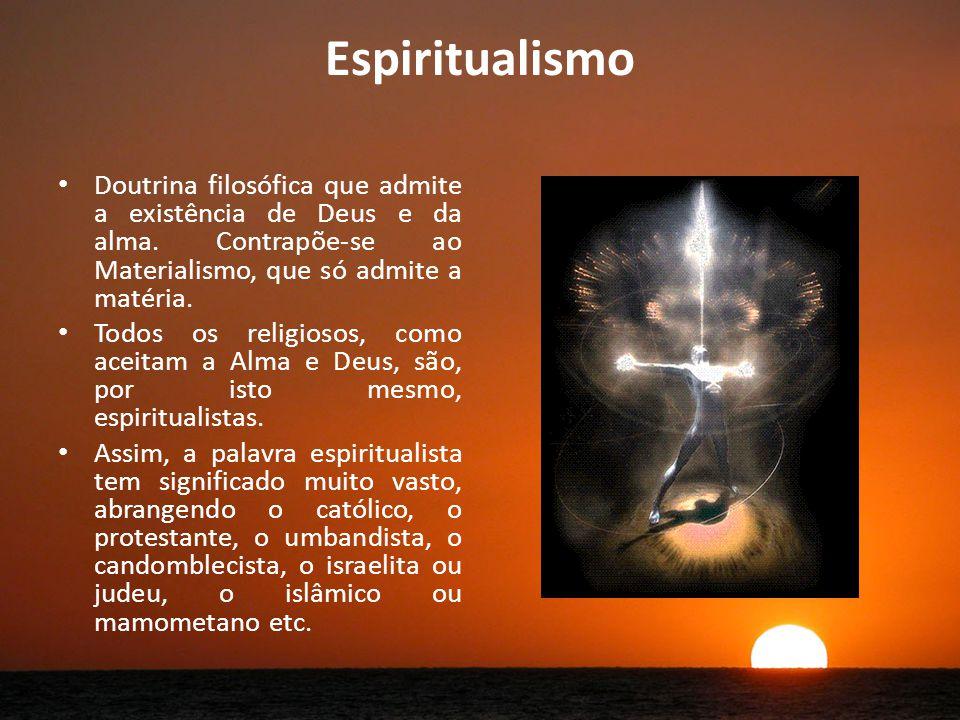Espiritualismo Doutrina filosófica que admite a existência de Deus e da alma. Contrapõe-se ao Materialismo, que só admite a matéria.