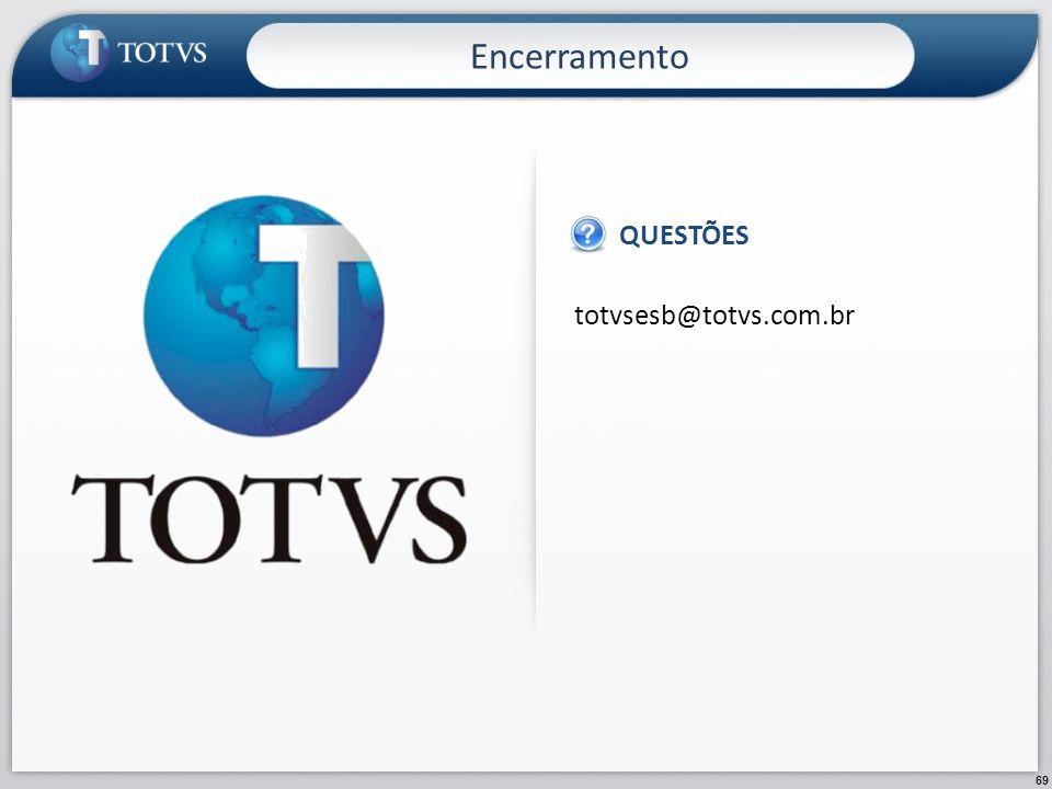 Encerramento QUESTÕES totvsesb@totvs.com.br 69