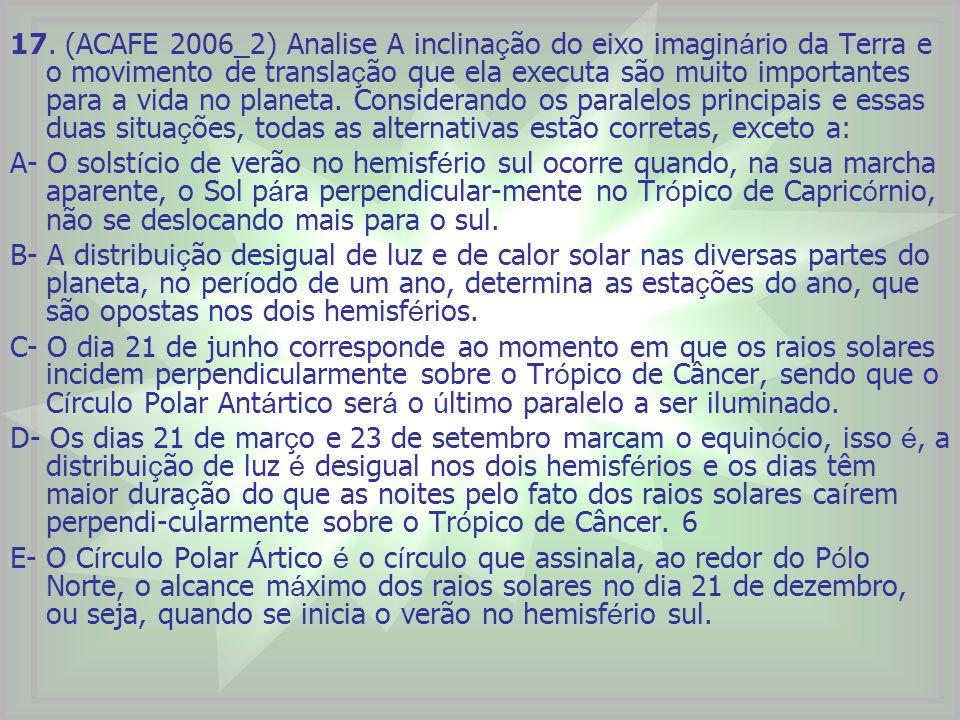 17. (ACAFE 2006_2) Analise A inclinação do eixo imaginário da Terra e o movimento de translação que ela executa são muito importantes para a vida no planeta. Considerando os paralelos principais e essas duas situações, todas as alternativas estão corretas, exceto a: