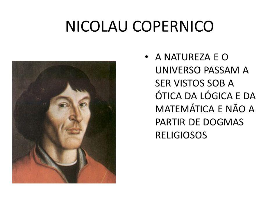 NICOLAU COPERNICO A NATUREZA E O UNIVERSO PASSAM A SER VISTOS SOB A ÓTICA DA LÓGICA E DA MATEMÁTICA E NÃO A PARTIR DE DOGMAS RELIGIOSOS.