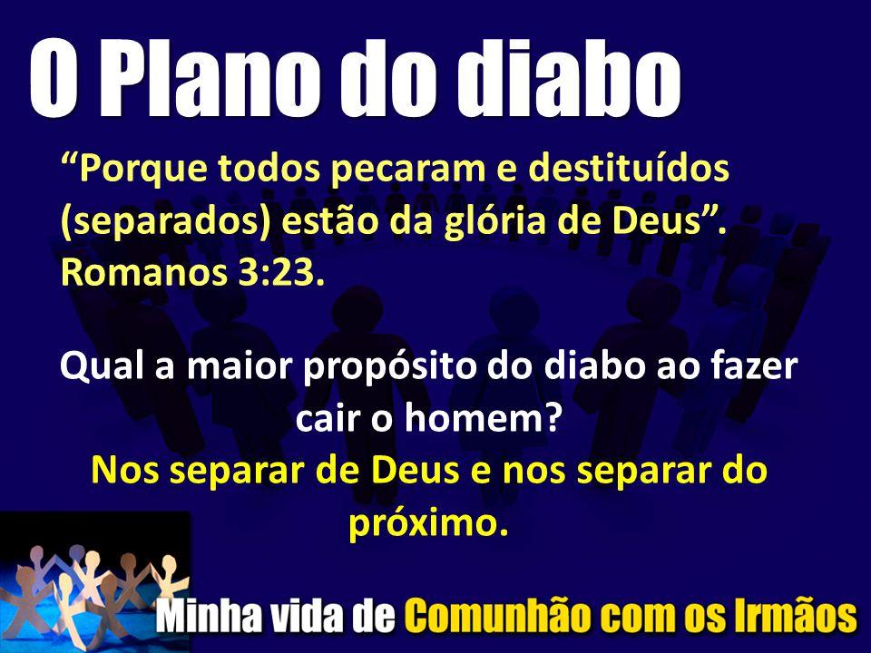 O Plano do diabo Porque todos pecaram e destituídos (separados) estão da glória de Deus . Romanos 3:23.