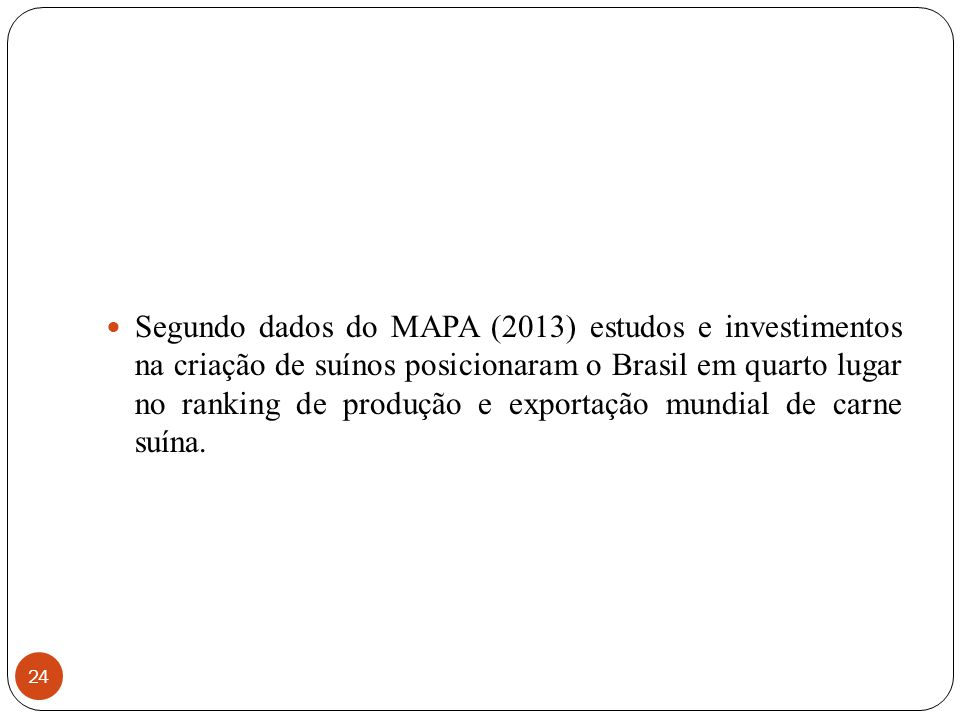 Segundo dados do MAPA (2013) estudos e investimentos na criação de suínos posicionaram o Brasil em quarto lugar no ranking de produção e exportação mundial de carne suína.