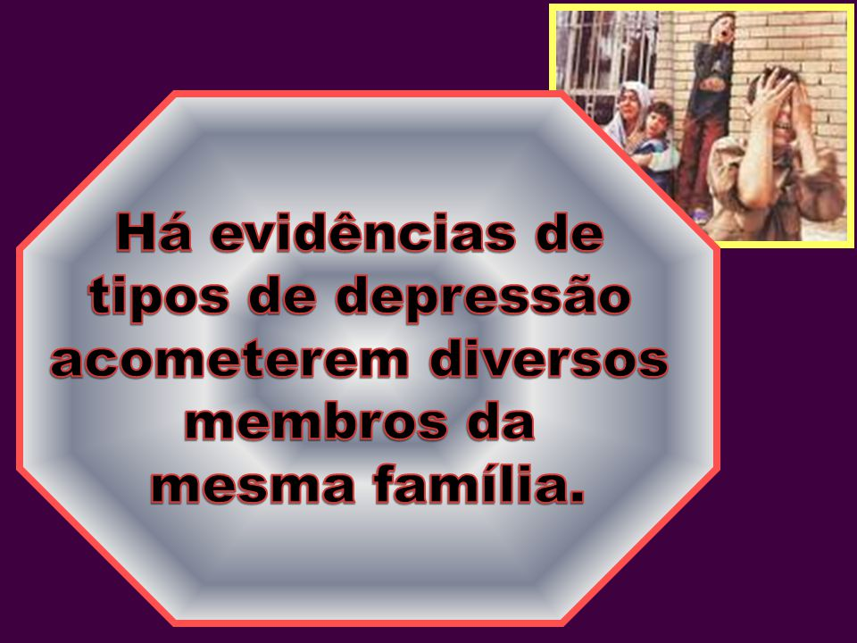 Há evidências de tipos de depressão acometerem diversos membros da mesma família.