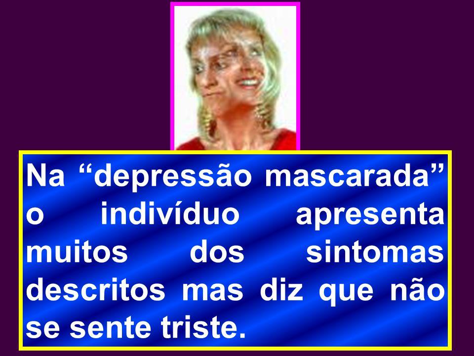 Na depressão mascarada o indivíduo apresenta muitos dos sintomas descritos mas diz que não se sente triste.