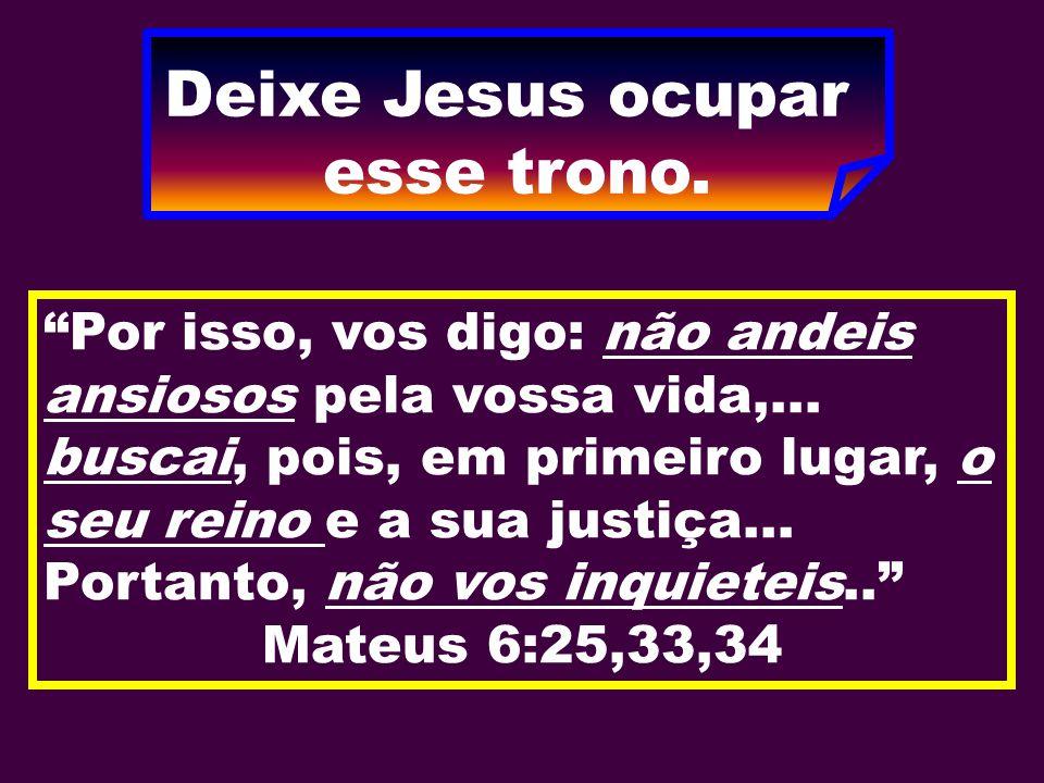 Deixe Jesus ocupar esse trono.