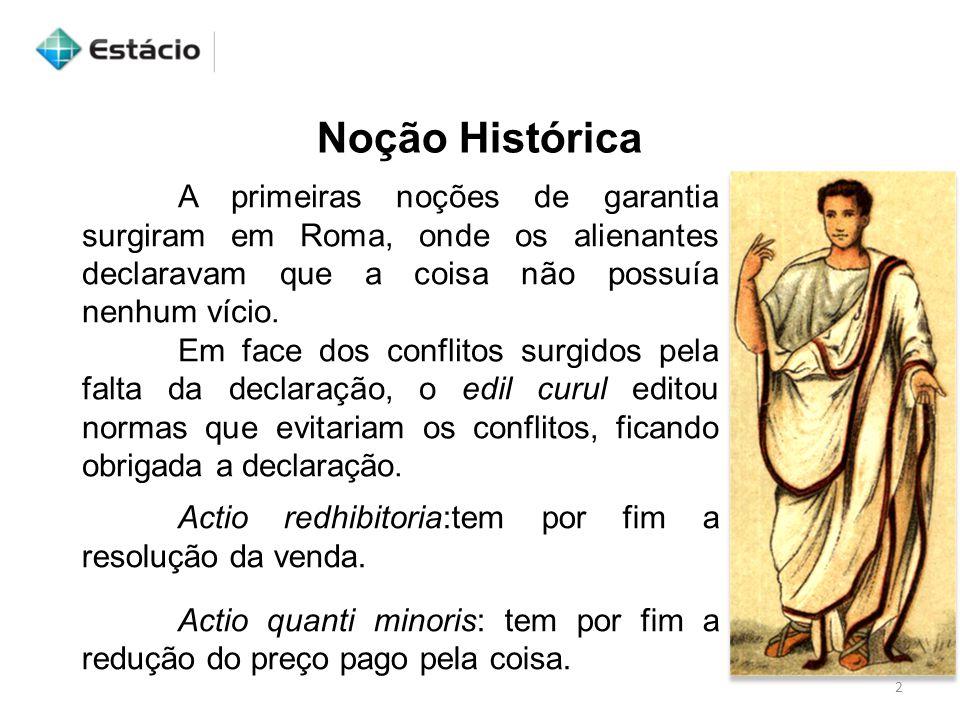 Noção Histórica A primeiras noções de garantia surgiram em Roma, onde os alienantes declaravam que a coisa não possuía nenhum vício.