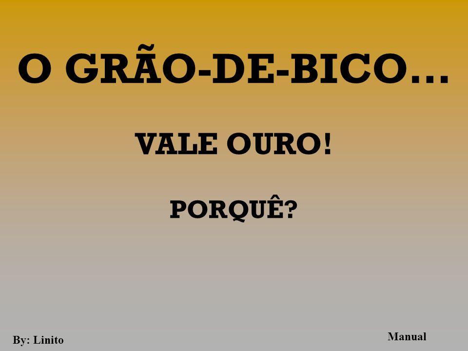 O GRÃO-DE-BICO… VALE OURO! PORQUÊ Manual By: Linito