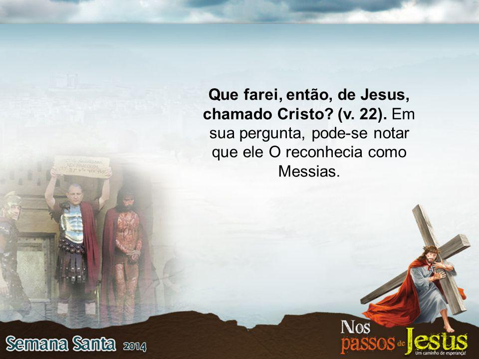 Que farei, então, de Jesus, chamado Cristo. (v. 22)