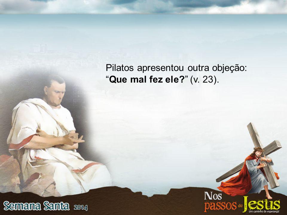 Pilatos apresentou outra objeção: Que mal fez ele (v. 23).