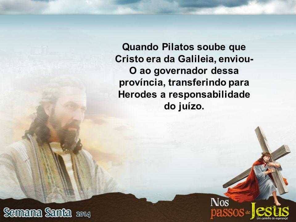 Quando Pilatos soube que Cristo era da Galileia, enviou-O ao governador dessa província, transferindo para Herodes a responsabilidade do juízo.