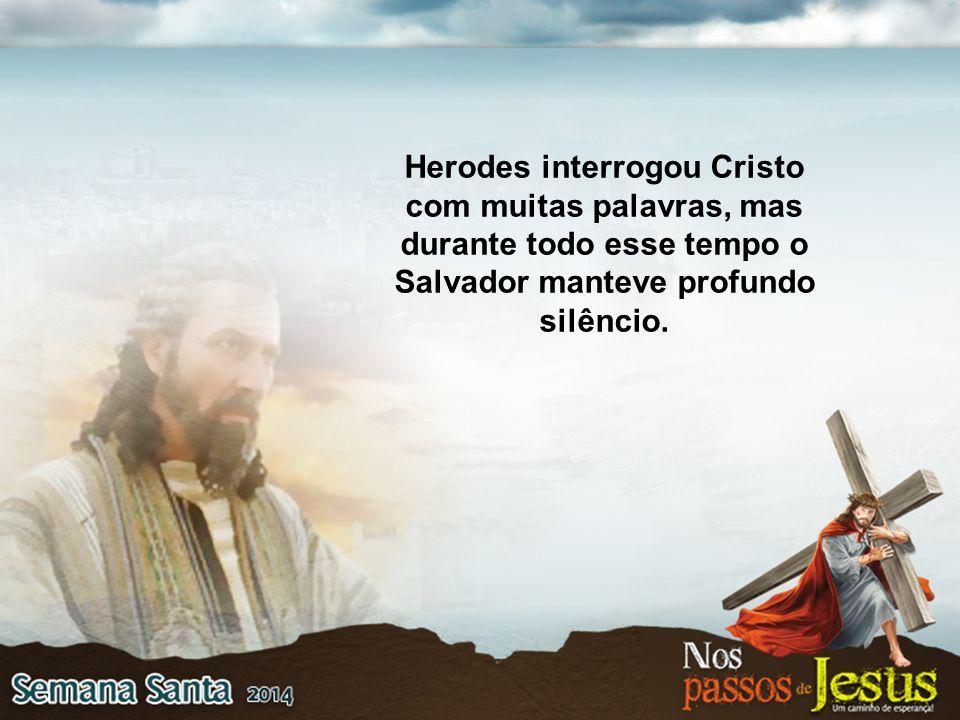 Herodes interrogou Cristo com muitas palavras, mas durante todo esse tempo o Salvador manteve profundo silêncio.