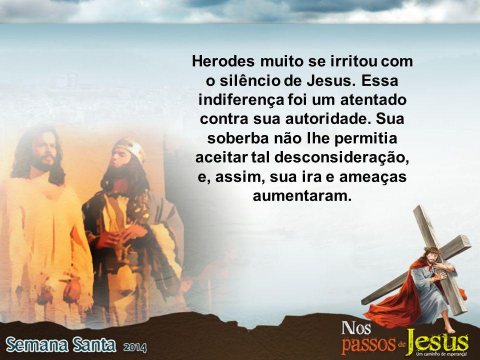 Herodes muito se irritou com o silêncio de Jesus