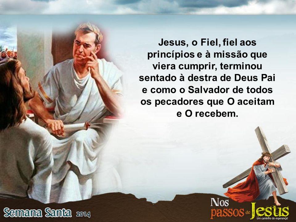 Jesus, o Fiel, fiel aos princípios e à missão que viera cumprir, terminou sentado à destra de Deus Pai e como o Salvador de todos os pecadores que O aceitam e O recebem.