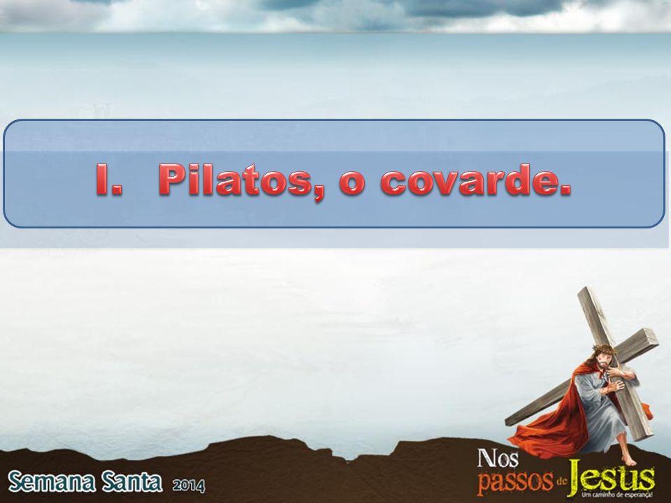 Pilatos, o covarde.