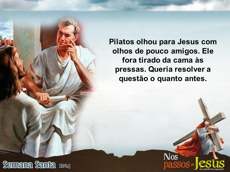 Pilatos olhou para Jesus com olhos de pouco amigos