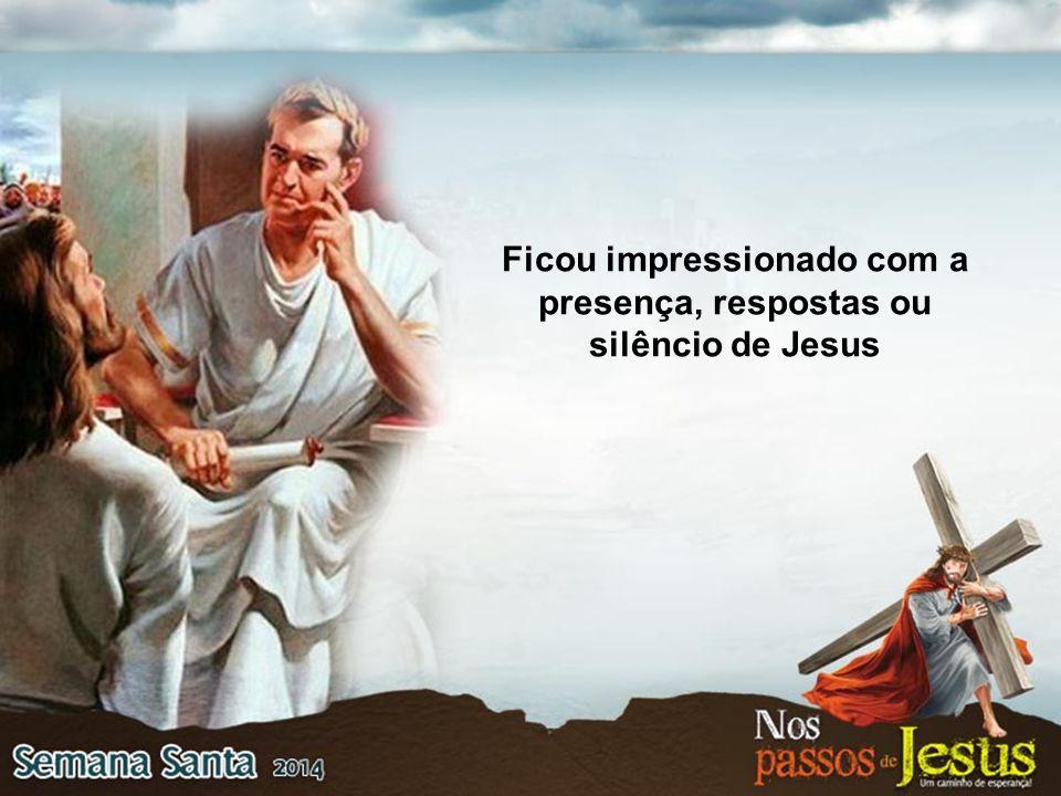 Ficou impressionado com a presença, respostas ou silêncio de Jesus