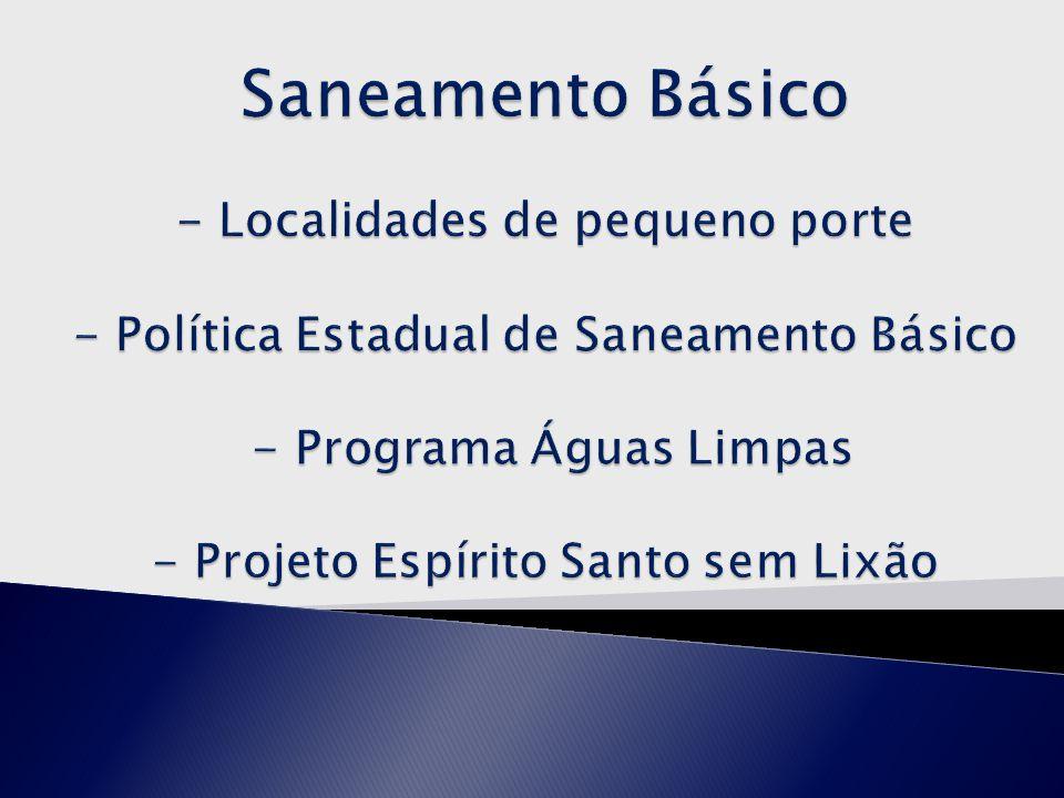Saneamento Básico - Localidades de pequeno porte - Política Estadual de Saneamento Básico - Programa Águas Limpas - Projeto Espírito Santo sem Lixão