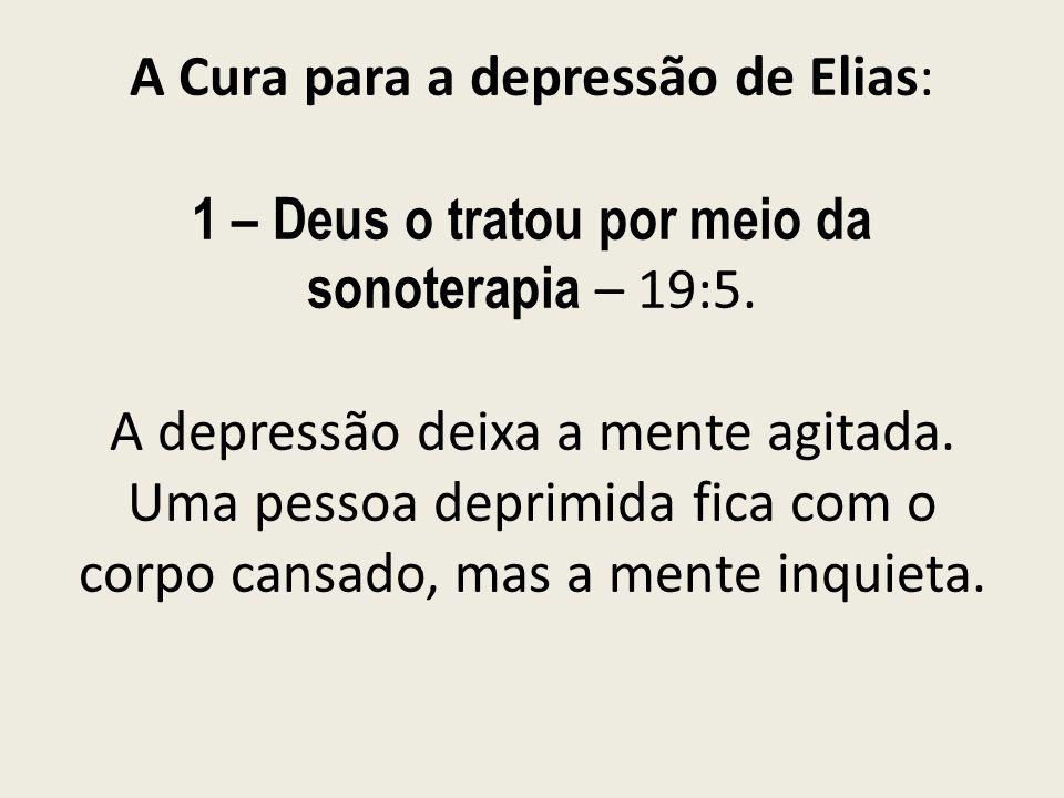A Cura para a depressão de Elias: 1 – Deus o tratou por meio da sonoterapia – 19:5.