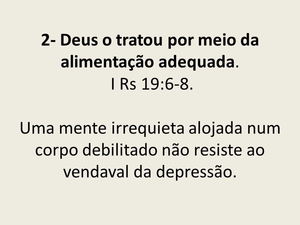 2- Deus o tratou por meio da alimentação adequada. I Rs 19:6-8